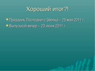 Хороший итог?! Праздник Последнего Звонка – 25 мая 2011 г. Выпускной вечер – ...