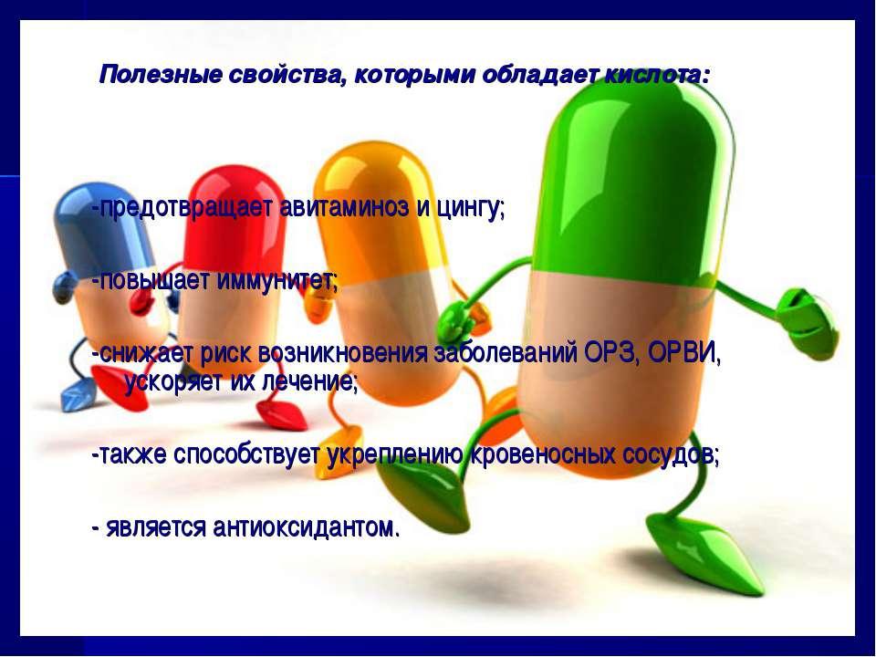 Полезные свойства, которыми обладает кислота: -предотвращает авитаминоз и цин...