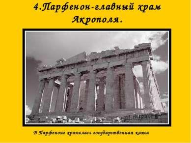 4.Парфенон-главный храм Акрополя. В Парфеноне хранилась государственная казна