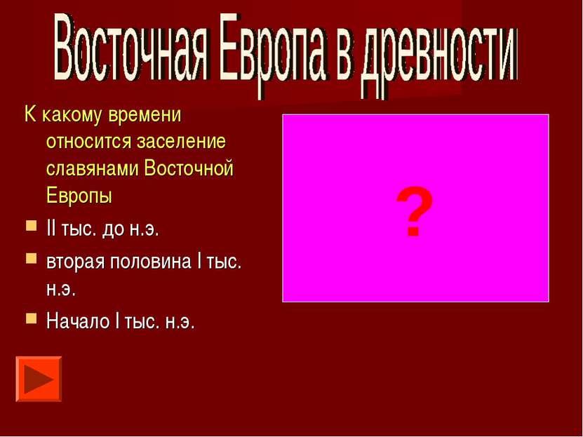К какому времени относится заселение славянами Восточной Европы II тыс. до н....