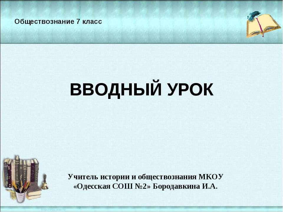 ВВОДНЫЙ УРОК Учитель истории и обществознания МКОУ «Одесская СОШ №2» Бородавк...