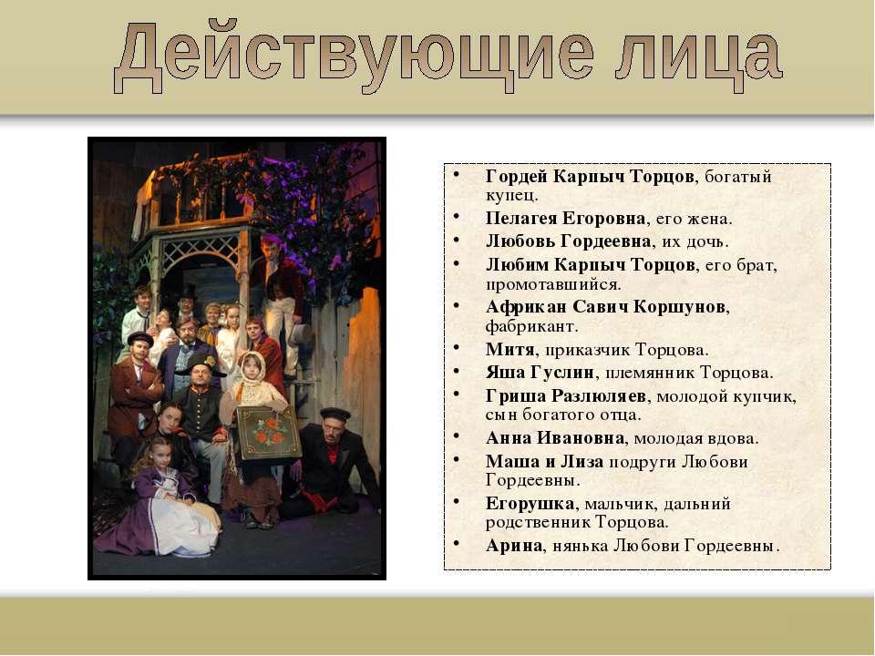 Гордей Карпыч Торцов, богатый купец. Пелагея Егоровна, его жена. Любовь Горде...