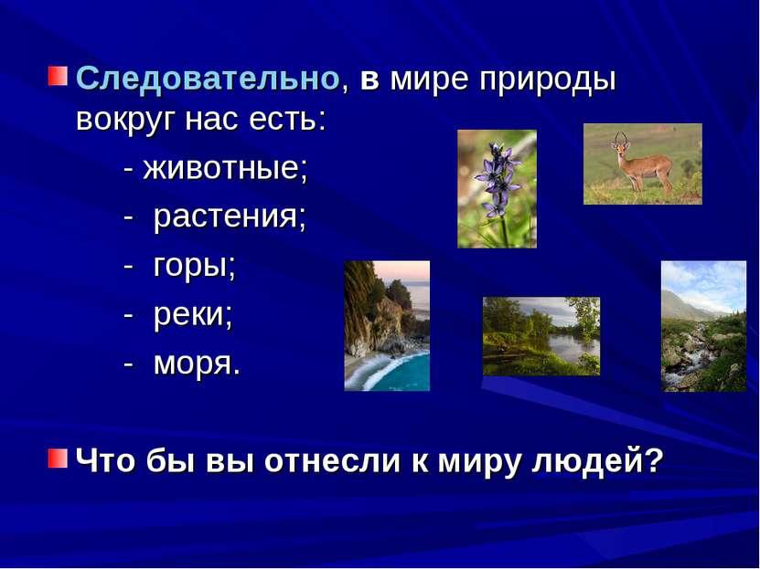 Следовательно, в мире природы вокруг нас есть: - животные; - растения; - горы...