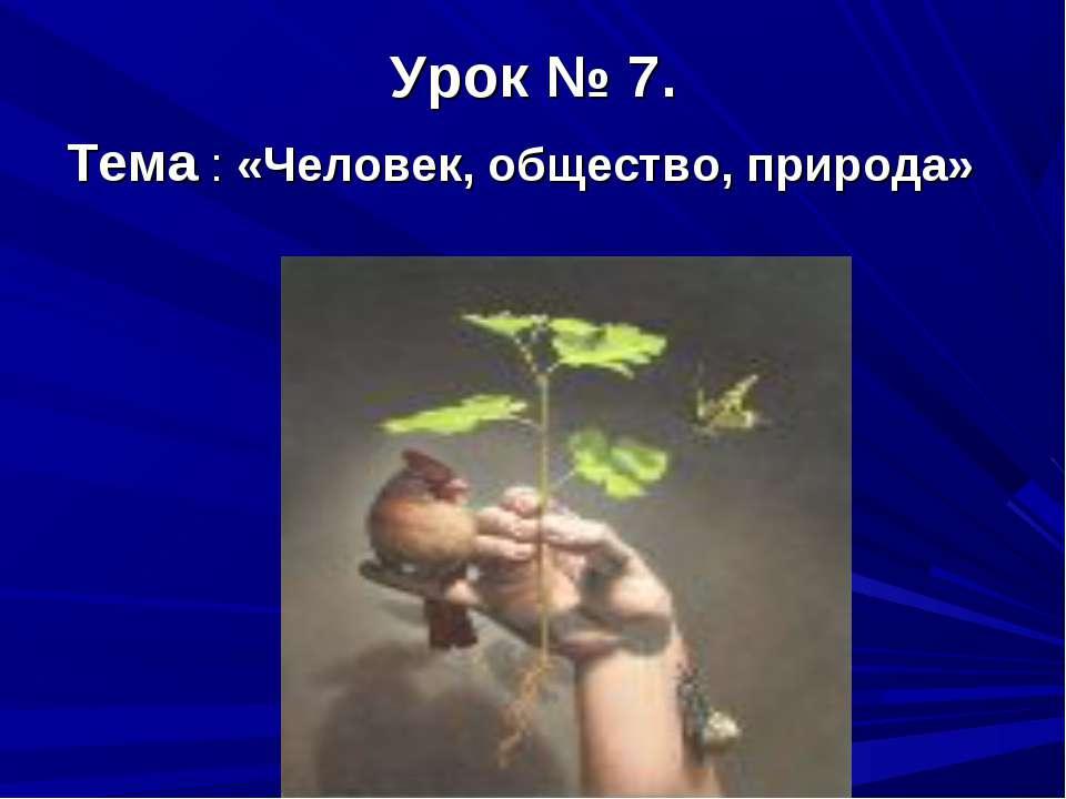 Урок № 7. Тема : «Человек, общество, природа»