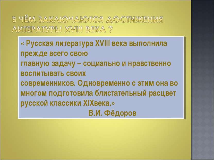 « Русская литература XVIII века выполнила прежде всего свою главную задачу – ...
