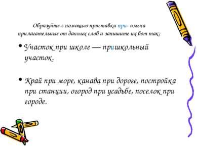 Образуйте-с помощью приставки при- имена прилагательные от данных слов и запи...