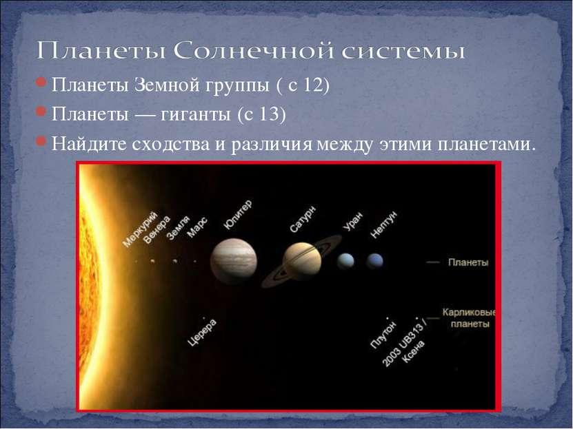 Планеты Земной группы ( с 12) Планеты — гиганты (с 13) Найдите сходства и раз...