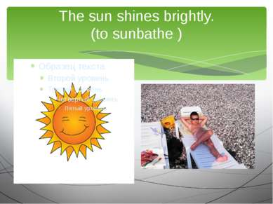 The sun shines brightly. (to sunbathe ) We are going to …