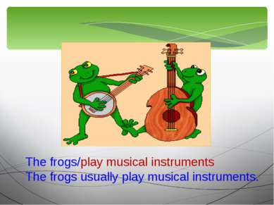The frogs/play musical instruments The frogs usually play musical instruments.