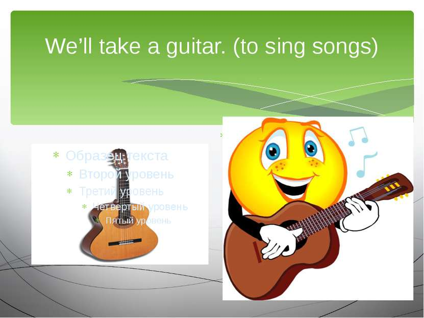 We'll take a guitar. (to sing songs) We are going to…