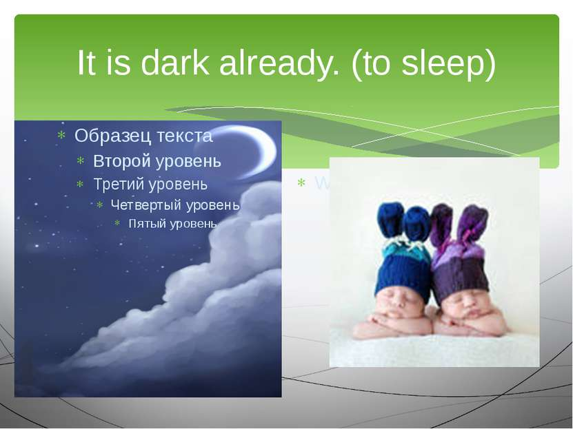 It is dark already. (to sleep) We are going to…