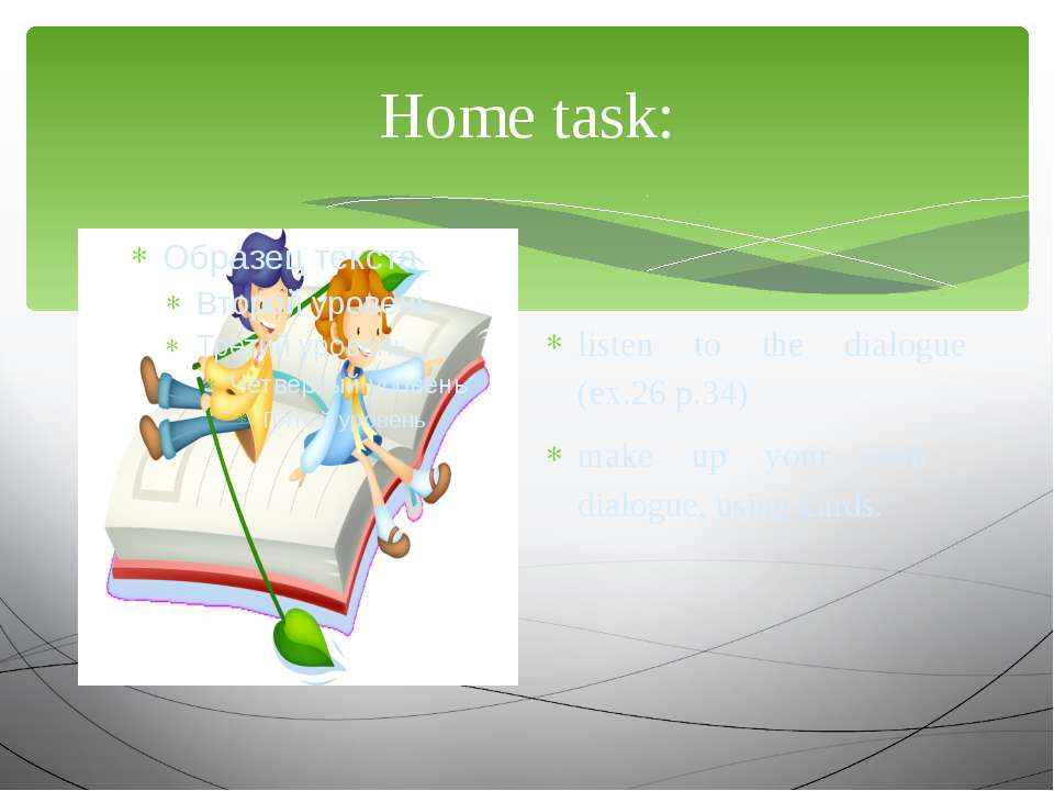 Home task: listen to the dialogue (ex.26 p.34) make up your own dialogue, usi...