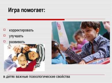 Игра помогает: корректировать улучшать развивать в детях важные психологическ...