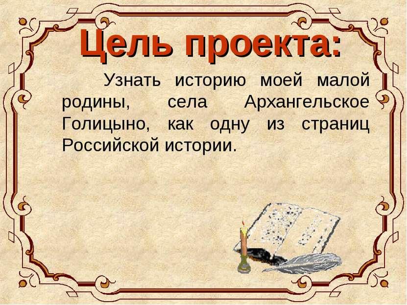 Цель проекта: Узнать историю моей малой родины, села Архангельское Голицыно, ...