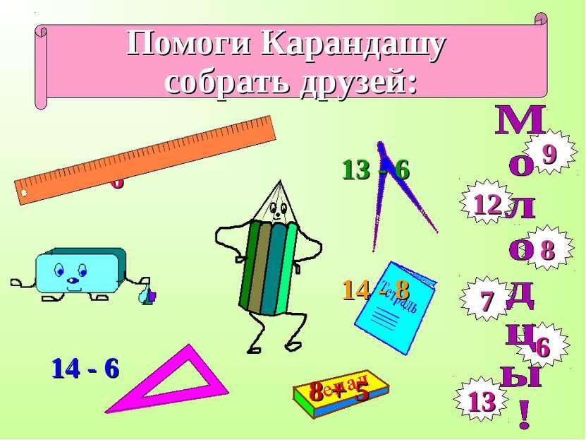 Помоги Карандашу собрать друзей: 15 – 6 8 + 4 9 12 8 7 6 13 14 - 6 13 - 6 14 ...