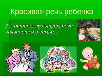 Красивая речь ребенка Воспитание культуры речи начинается в семье…
