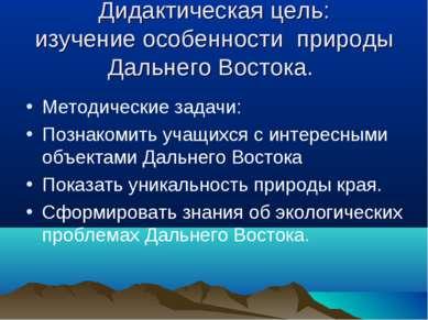 Дидактическая цель: изучение особенности природы Дальнего Востока. Методическ...
