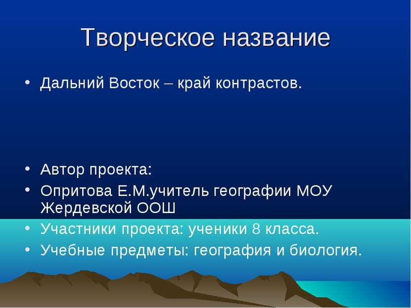 Творческое название Дальний Восток – край контрастов. Автор проекта: Опритова...