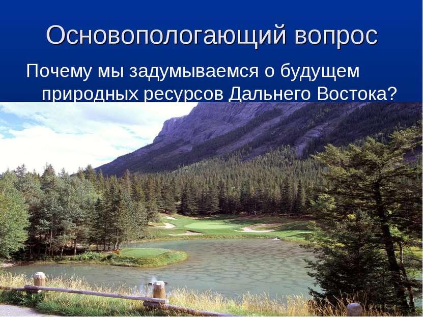 Основопологающий вопрос Почему мы задумываемся о будущем природных ресурсов Д...