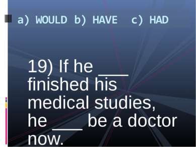 19) If he ___ finished his medical studies, he ___ be a doctor now.