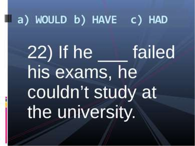 22) If he ___ failed his exams, he couldn't study at the university.