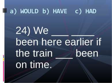 24) We ___ ____ been here earlier if the train ___ been on time.