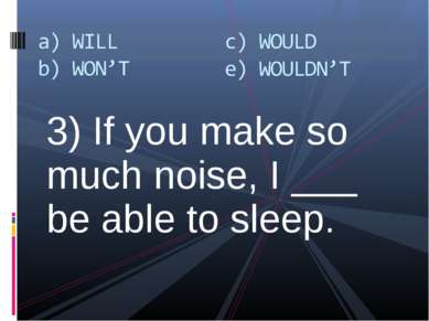 3) If you make so much noise, I ___ be able to sleep.