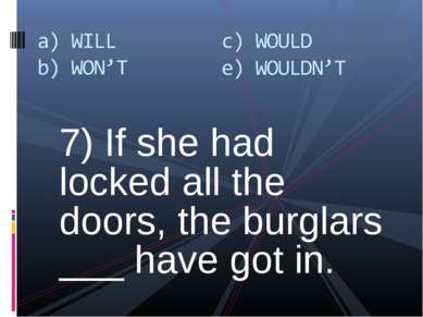 7) If she had locked all the doors, the burglars ___ have got in.