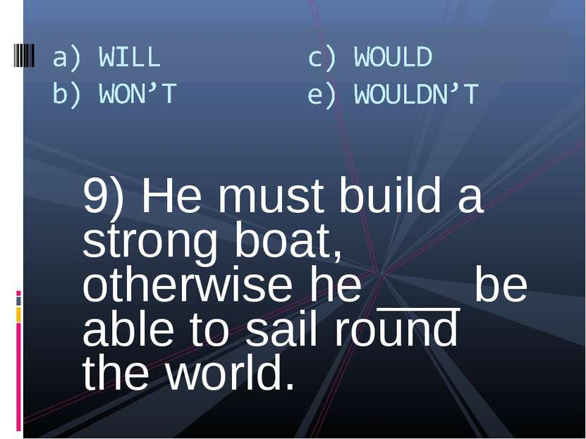 9) He must build a strong boat, otherwise he ___ be able to sail round the wo...