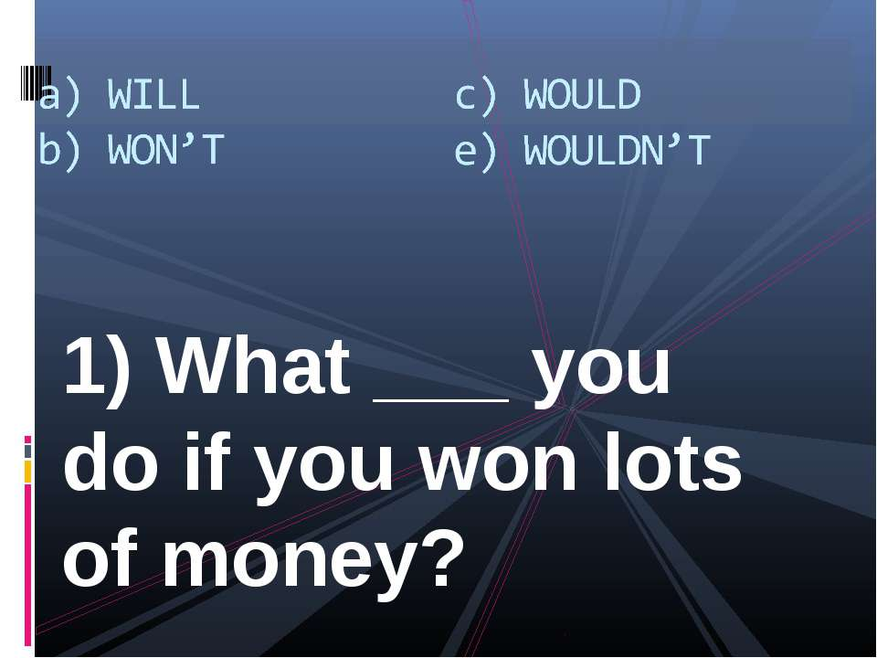 1) What ___ you do if you won lots of money?
