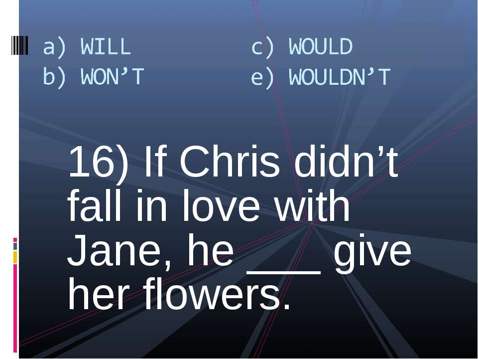 16) If Chris didn't fall in love with Jane, he ___ give her flowers.