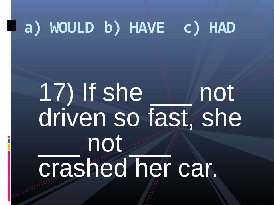 17) If she ___ not driven so fast, she ___ not ___ crashed her car.