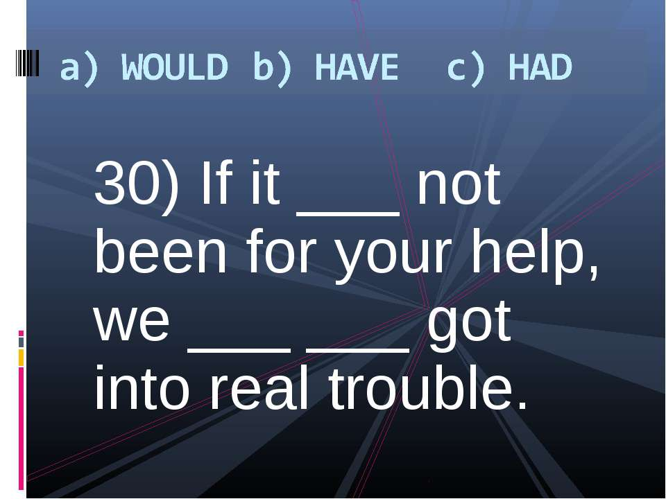30) If it ___ not been for your help, we ___ ___ got into real trouble.