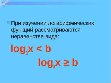 При изучении логарифмических функций рассматриваются неравенства вида: logax ...