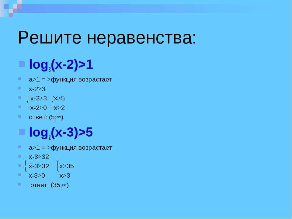 Решите неравенства: log3(x-2)>1 a>1 = >функция возрастает x-2>3 x-2>3 x>5 x-2...