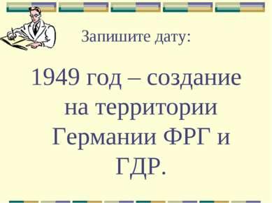 Запишите дату: 1949 год – создание на территории Германии ФРГ и ГДР.
