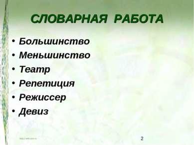 СЛОВАРНАЯ РАБОТА Большинство Меньшинство Театр Репетиция Режиссер Девиз