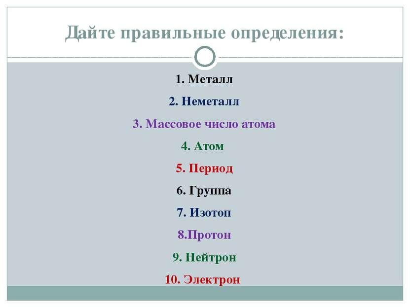 Дайте правильные определения: 1. Металл 2. Неметалл 3. Массовое число атома 4...
