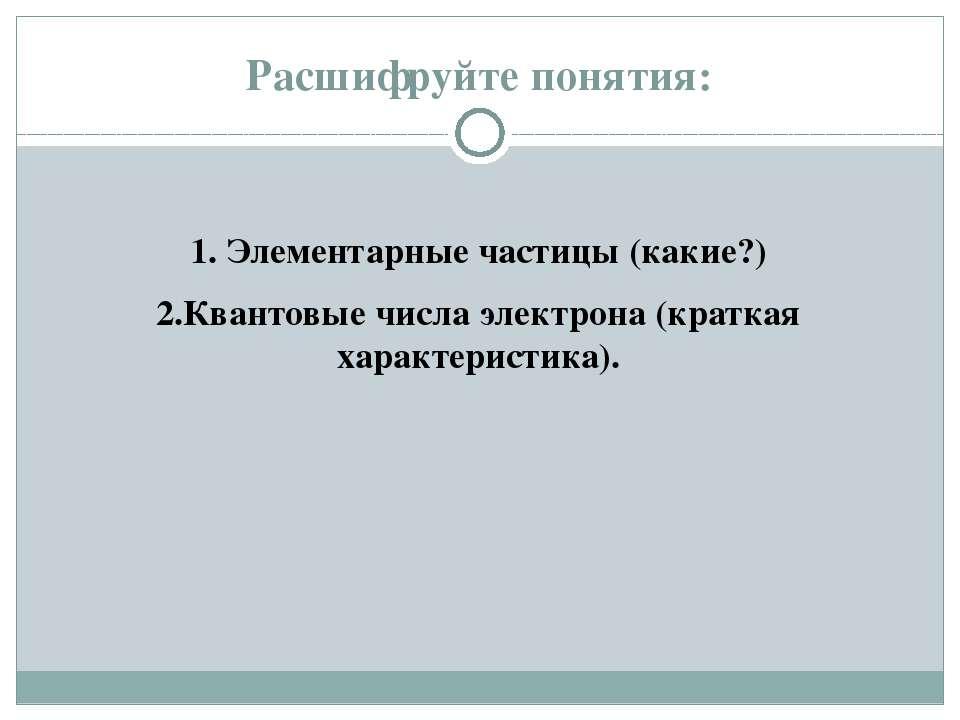 Расшифруйте понятия: 1. Элементарные частицы (какие?) 2.Квантовые числа элект...