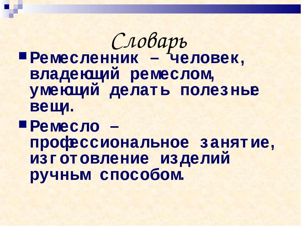 Словарь Ремесленник – человек, владеющий ремеслом, умеющий делать полезные ве...