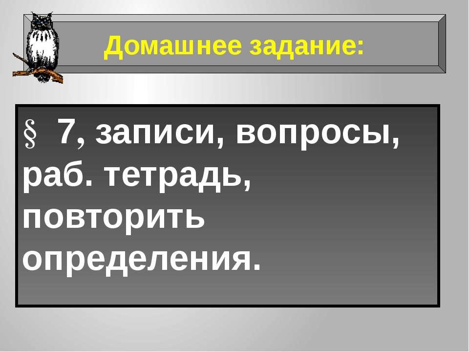 § 7, записи, вопросы, раб. тетрадь, повторить определения. Домашнее задание: