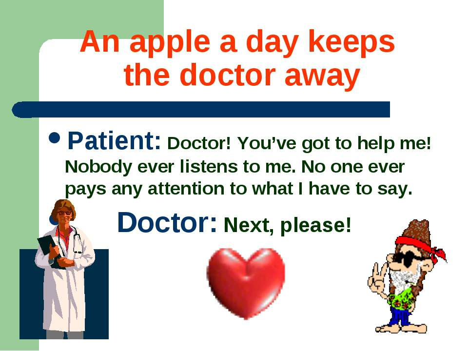 An apple a day keeps the doctor away Patient: Doctor! You've got to help me! ...