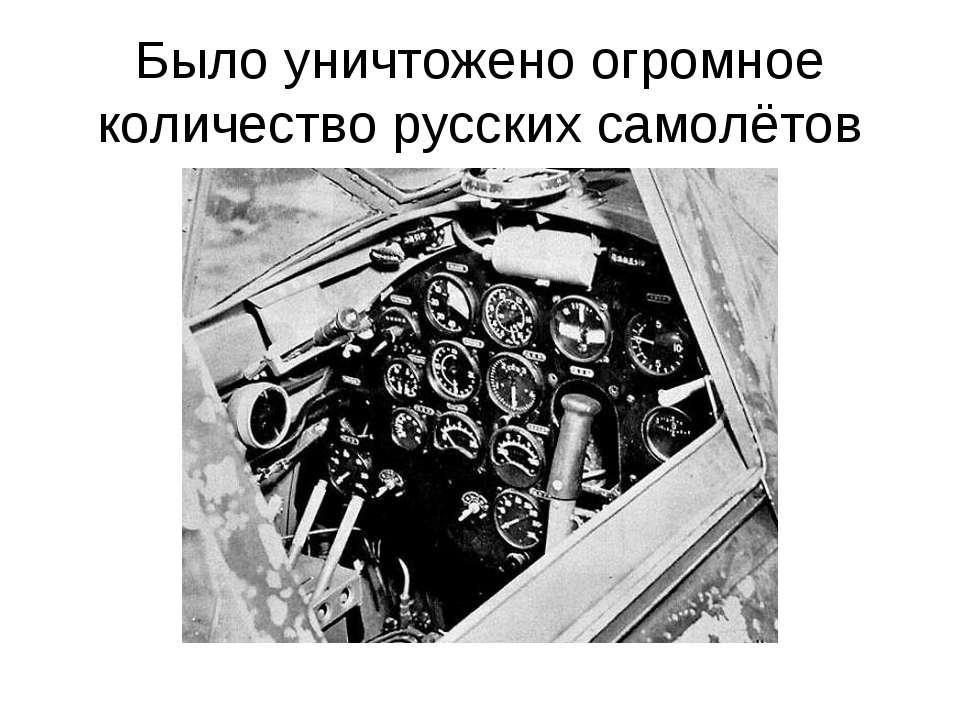 Было уничтожено огромное количество русских самолётов