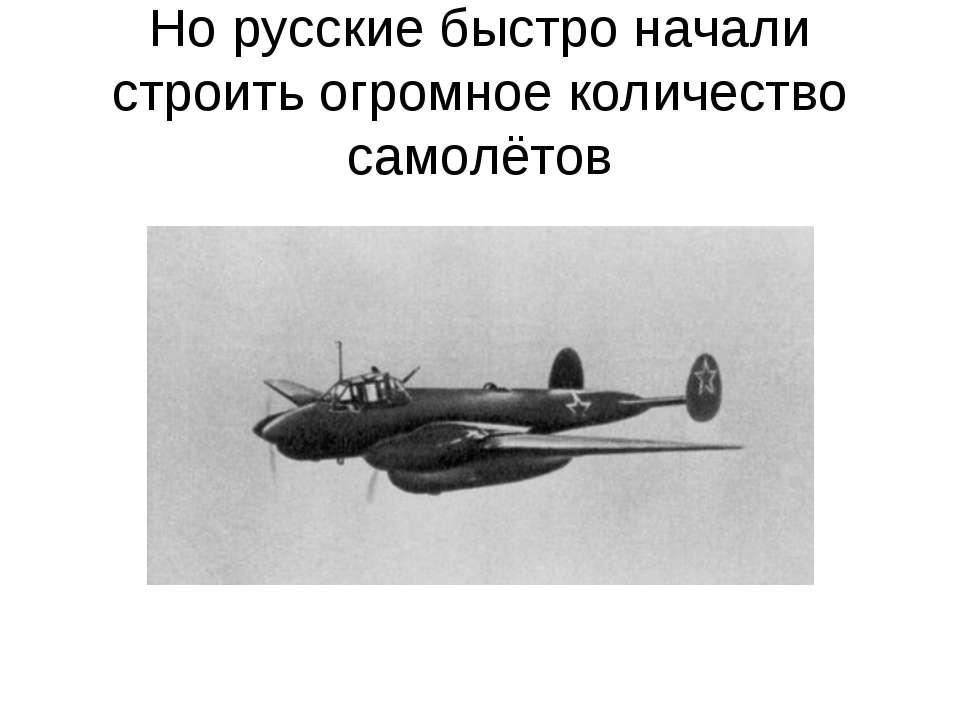 Но русские быстро начали строить огромное количество самолётов