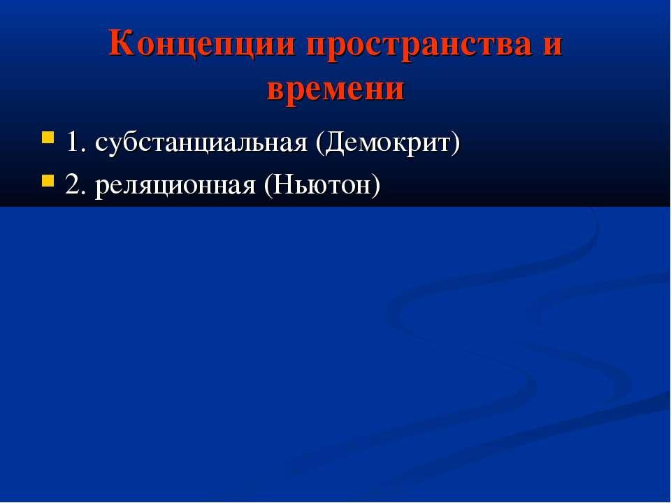 Концепции пространства и времени 1. субстанциальная (Демокрит) 2. реляционная...