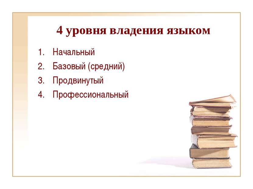 4 уровня владения языком Начальный Базовый (средний) Продвинутый Профессионал...