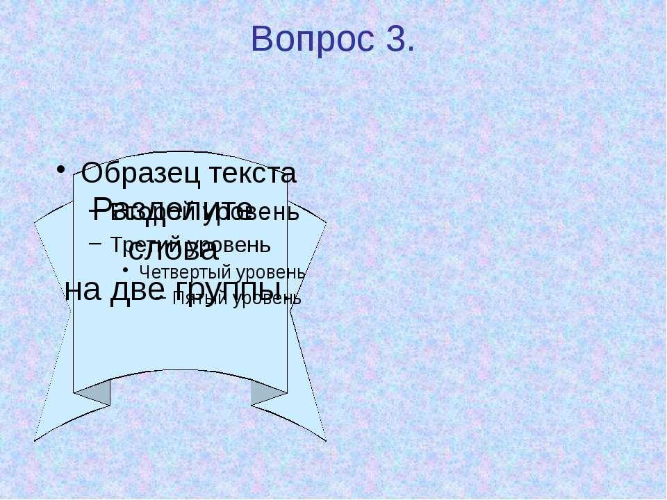 Вопрос 3. Разделите слова на две группы.