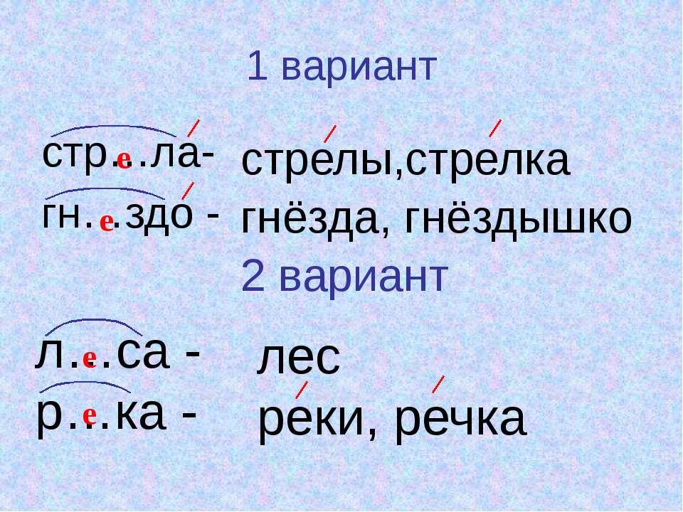 1 вариант стр…ла- гн…здо - стрелы,стрелка гнёзда, гнёздышко 2 вариант е е л…с...