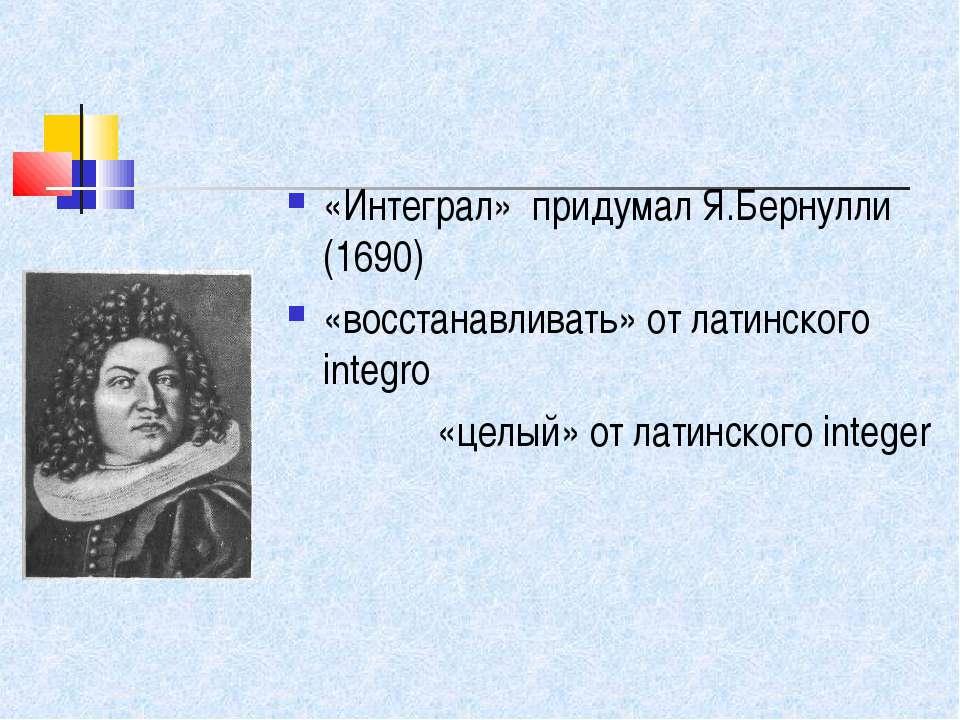 «Интеграл» придумал Я.Бернулли (1690) «восстанавливать» от латинского integro...