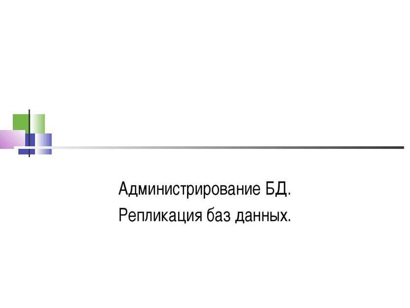 Администрирование БД. Репликация баз данных.